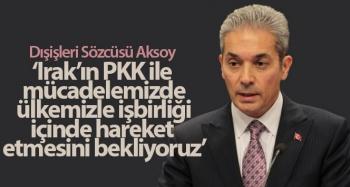 """Dışişleri Bakanlığı Sözcüsü Aksoy: """"Irak makamlarından topraklarını PKK terör örgütüne kullandırtmamalarını bekliyoruz"""""""