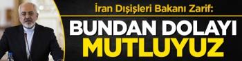 İran Dışişleri Bakanı Zarif: Bundan dolayı mutluyuz